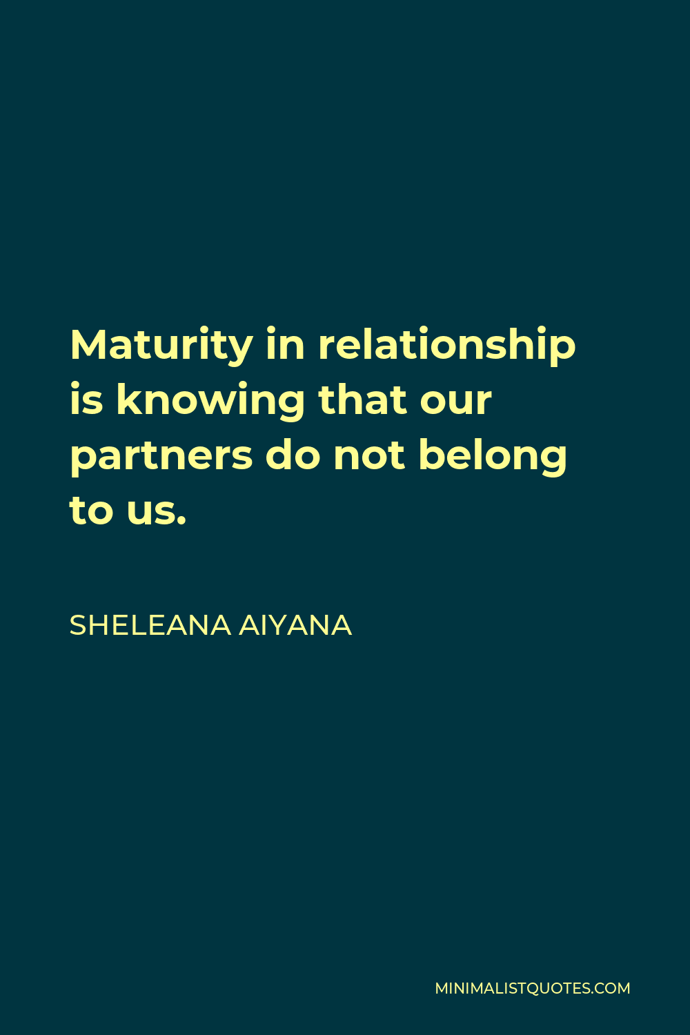 Sheleana Aiyana Quote - Maturity in relationship is knowing that our partners do not belong to us.