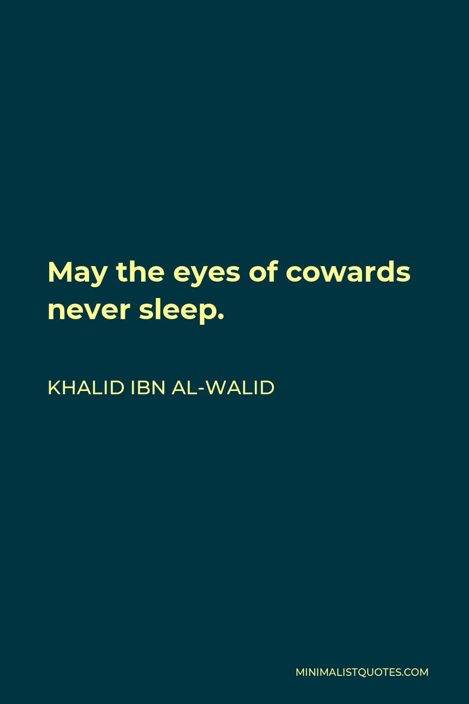 Khalid ibn al-Walid Quote - May the eyes of cowards never sleep.
