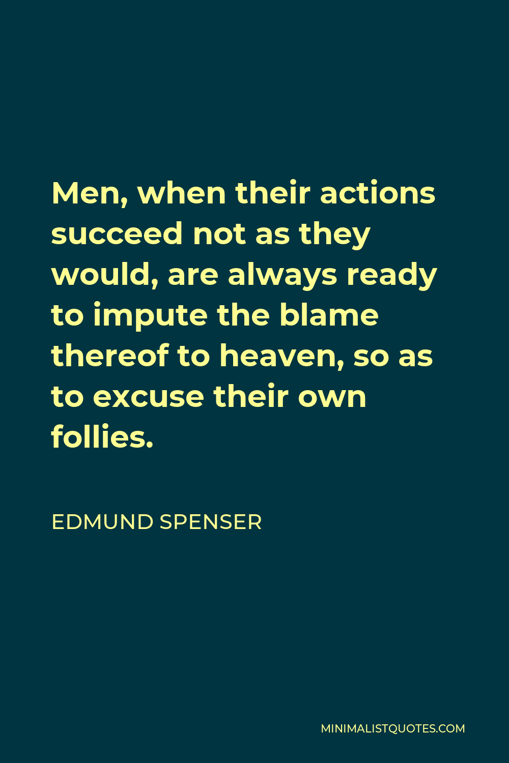 Edmund Spenser Quote - Men, when their actions succeed not as they would, are always ready to impute the blame thereof to heaven, so as to excuse their own follies.