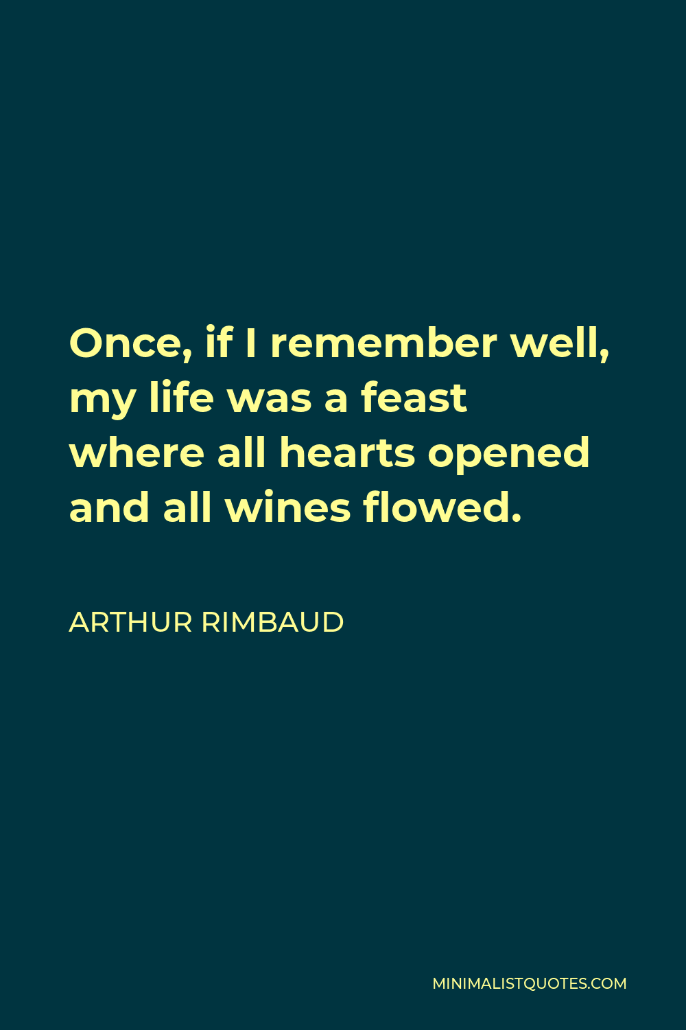 Arthur Rimbaud Quote - Once, if I remember well, my life was a feast where all hearts opened and all wines flowed.