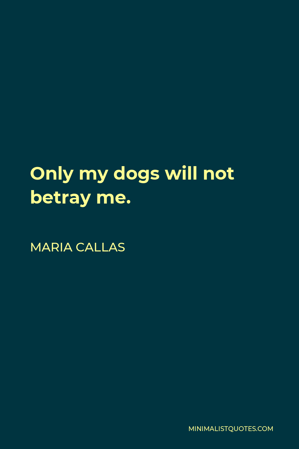 Maria Callas Quote - Only my dogs will not betray me.