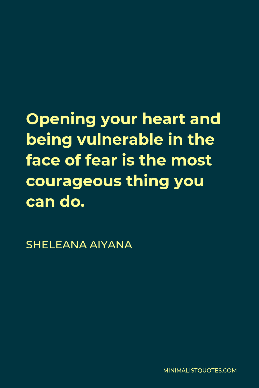 Sheleana Aiyana Quote - Opening your heart and being vulnerable in the face of fear is the most courageous thing you can do.