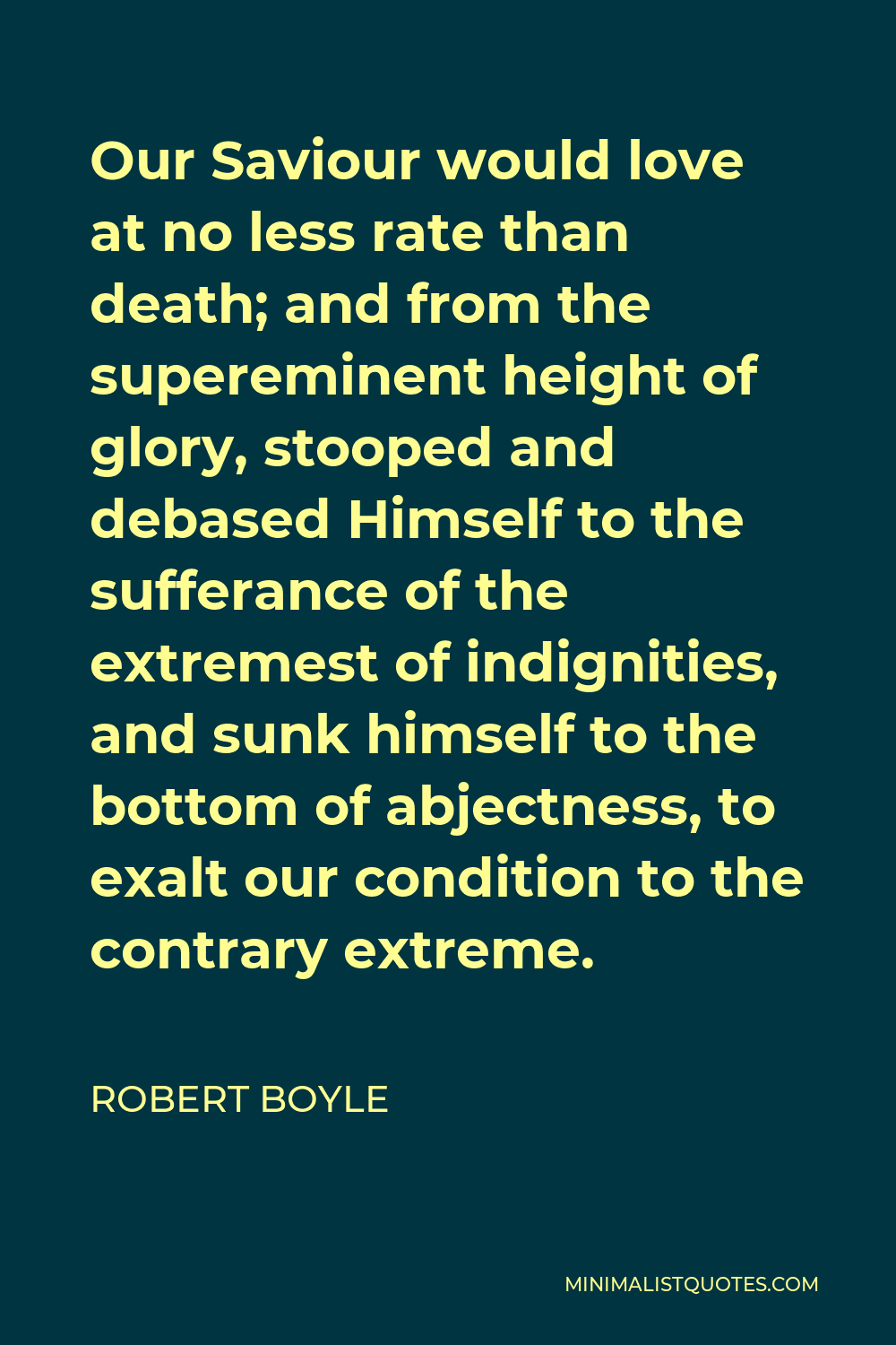 Robert Boyle Quote - Our Saviour would love at no less rate than death; and from the supereminent height of glory, stooped and debased Himself to the sufferance of the extremest of indignities, and sunk himself to the bottom of abjectness, to exalt our condition to the contrary extreme.