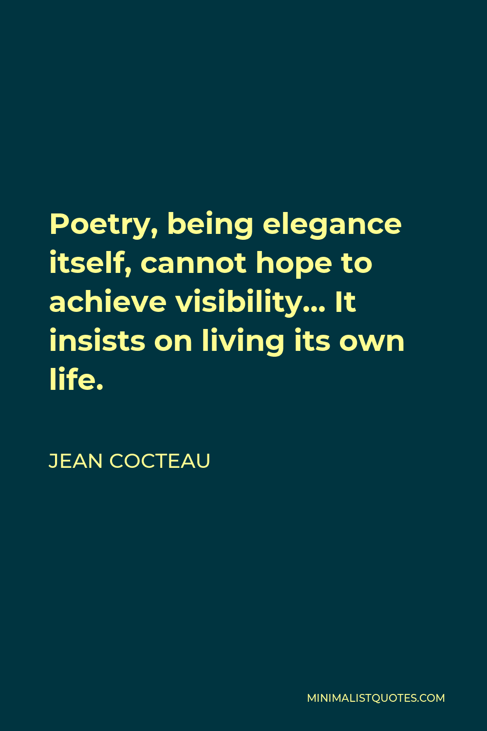 Jean Cocteau Quote - Poetry, being elegance itself, cannot hope to achieve visibility… It insists on living its own life.