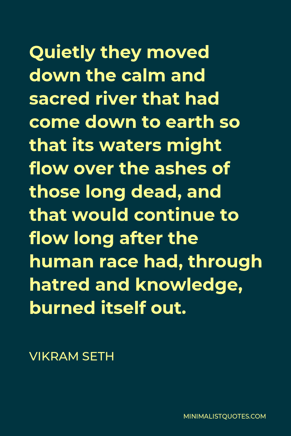 Vikram Seth Quote - Quietly they moved down the calm and sacred river that had come down to earth so that its waters might flow over the ashes of those long dead, and that would continue to flow long after the human race had, through hatred and knowledge, burned itself out.