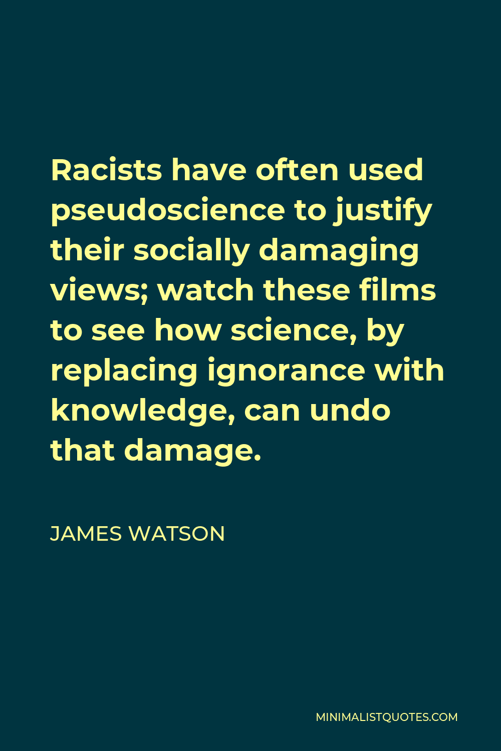 James Watson Quote - Racists have often used pseudoscience to justify their socially damaging views; watch these films to see how science, by replacing ignorance with knowledge, can undo that damage.