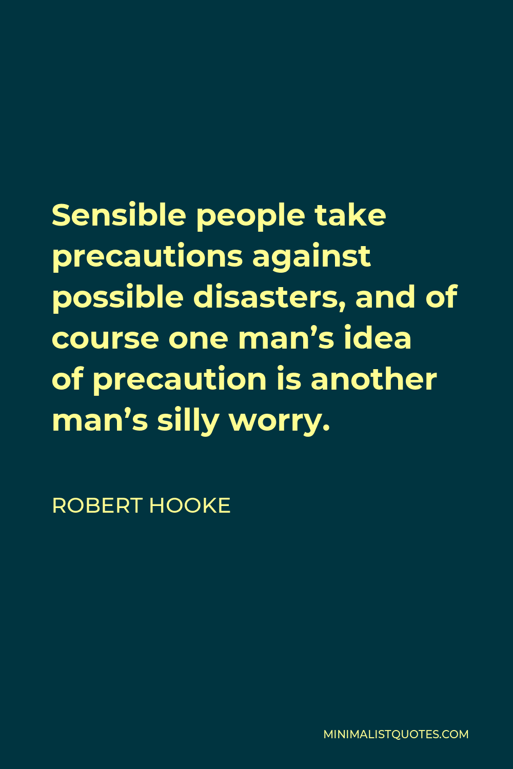 Robert Hooke Quote - Sensible people take precautions against possible disasters, and of course one man's idea of precaution is another man's silly worry.