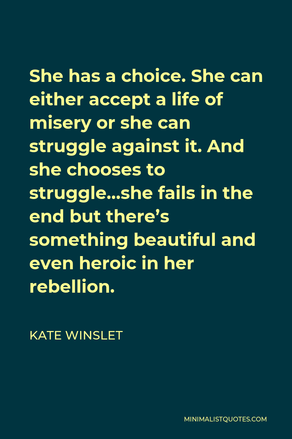 Kate Winslet Quote - She has a choice. She can either accept a life of misery or she can struggle against it. And she chooses to struggle…she fails in the end but there's something beautiful and even heroic in her rebellion.