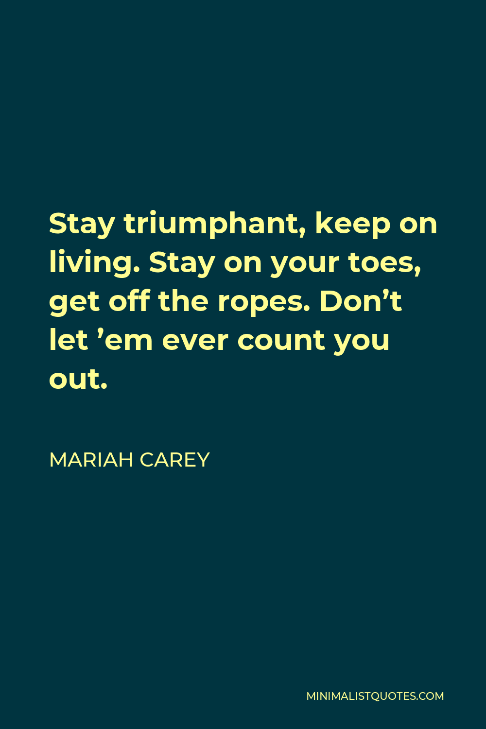 Mariah Carey Quote - Stay triumphant, keep on living. Stay on your toes, get off the ropes. Don't let 'em ever count you out.