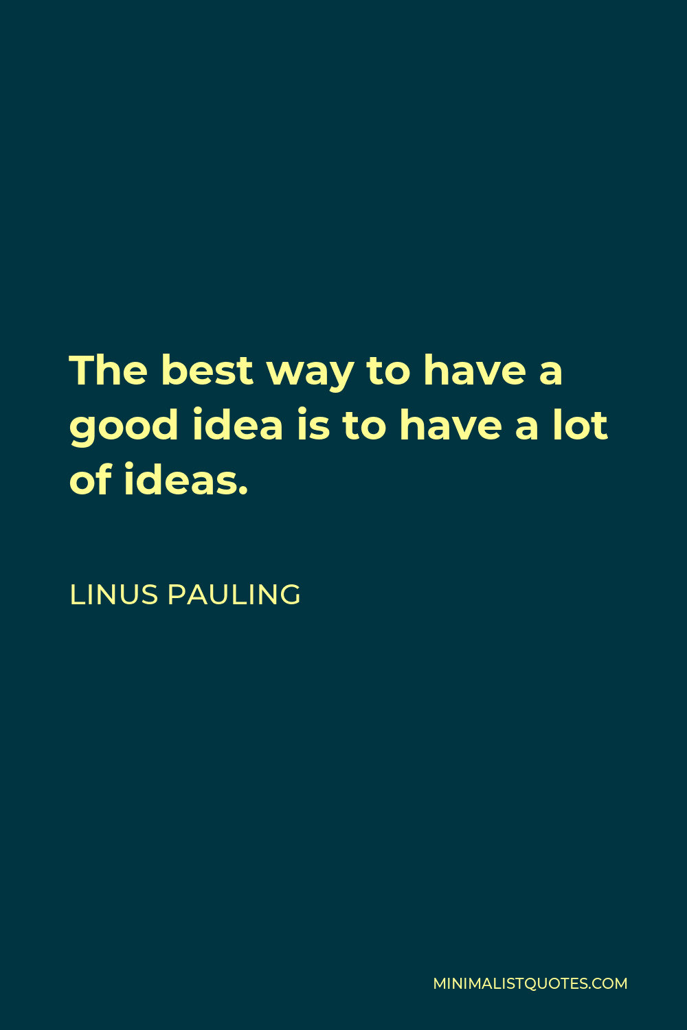 Linus Pauling Quote - The best way to have a good idea is to have a lot of ideas.