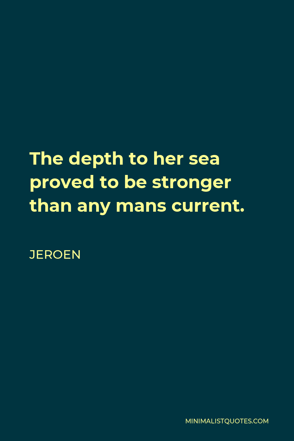 Jeroen Quote - The depth to her sea proved to be stronger than any mans current.