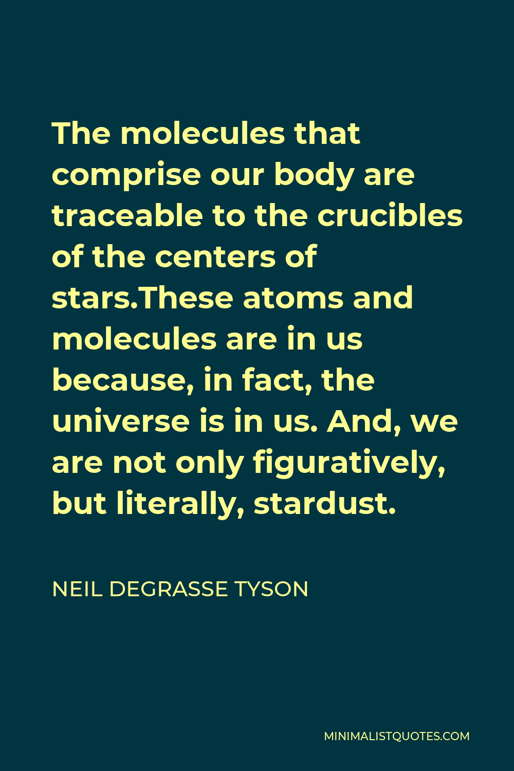 Neil deGrasse Tyson Quote - The molecules that comprise our body are traceable to the crucibles of the centers of stars.These atoms and molecules are in us because, in fact, the universe is in us. And, we are not only figuratively, but literally, stardust.