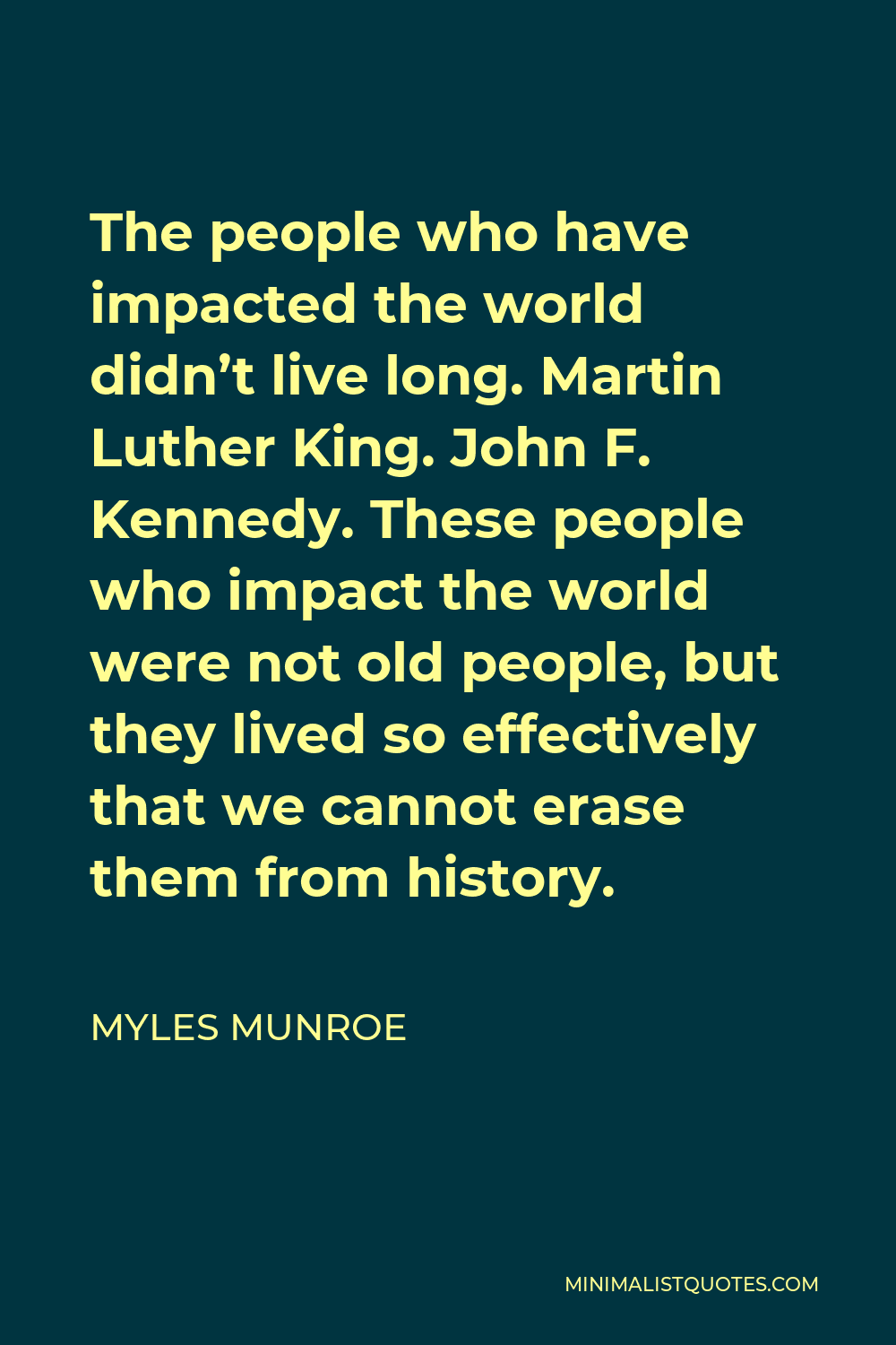 Myles Munroe Quote - The people who have impacted the world didn't live long. Martin Luther King. John F. Kennedy. These people who impact the world were not old people, but they lived so effectively that we cannot erase them from history.