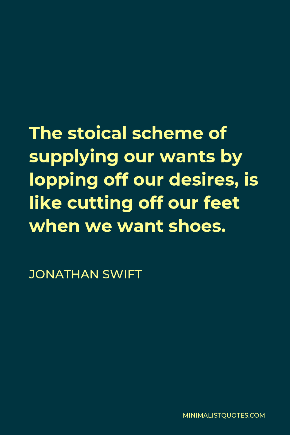 Jonathan Swift Quote - The stoical scheme of supplying our wants by lopping off our desires, is like cutting off our feet when we want shoes.