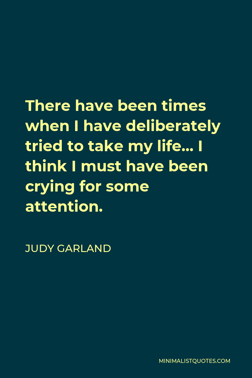 Judy Garland Quote - There have been times when I have deliberately tried to take my life… I think I must have been crying for some attention.