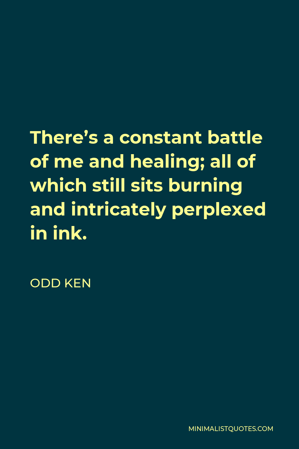 Odd Ken Quote - There's a constant battle of me and healing; all of which still sits burning and intricately perplexed in ink.