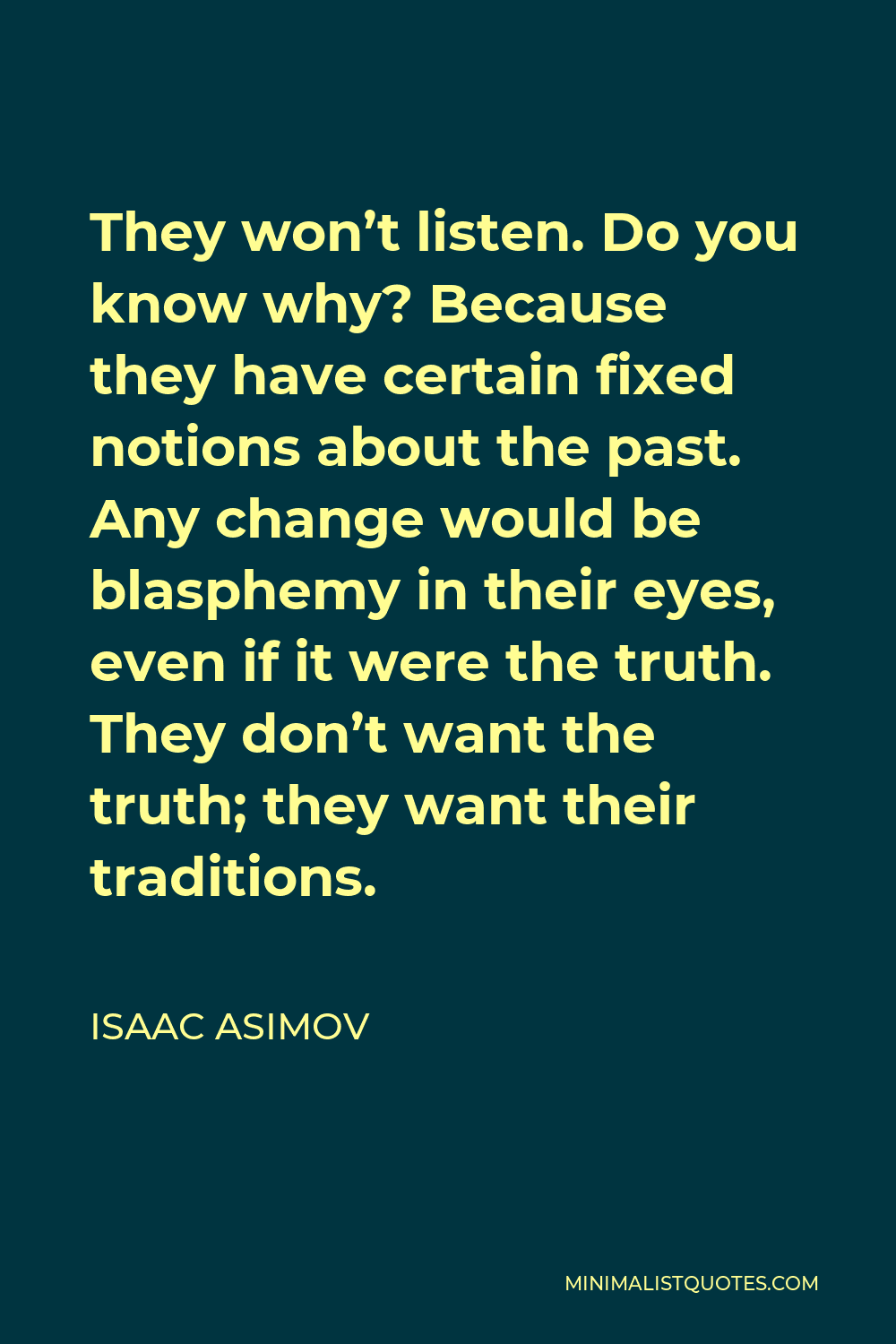 Isaac Asimov Quote - They won't listen. Do you know why? Because they have certain fixed notions about the past. Any change would be blasphemy in their eyes, even if it were the truth. They don't want the truth; they want their traditions.