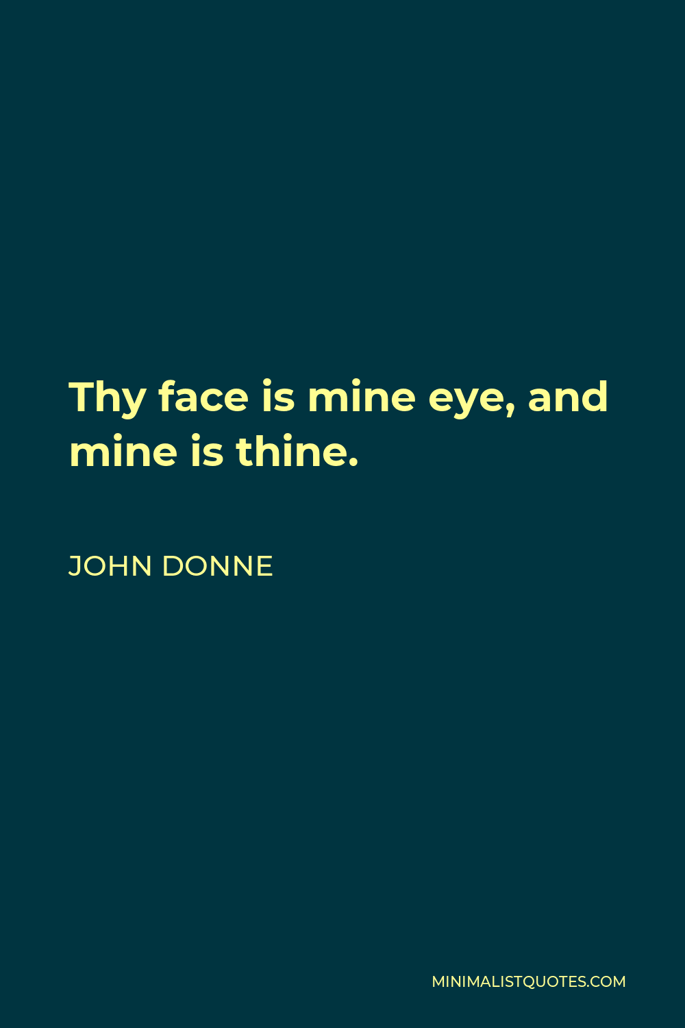 John Donne Quote - Thy face is mine eye, and mine is thine.