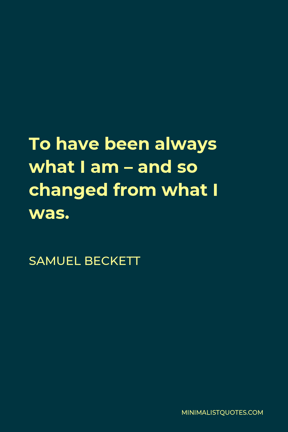 Samuel Beckett Quote - To have been always what I am – and so changed from what I was.