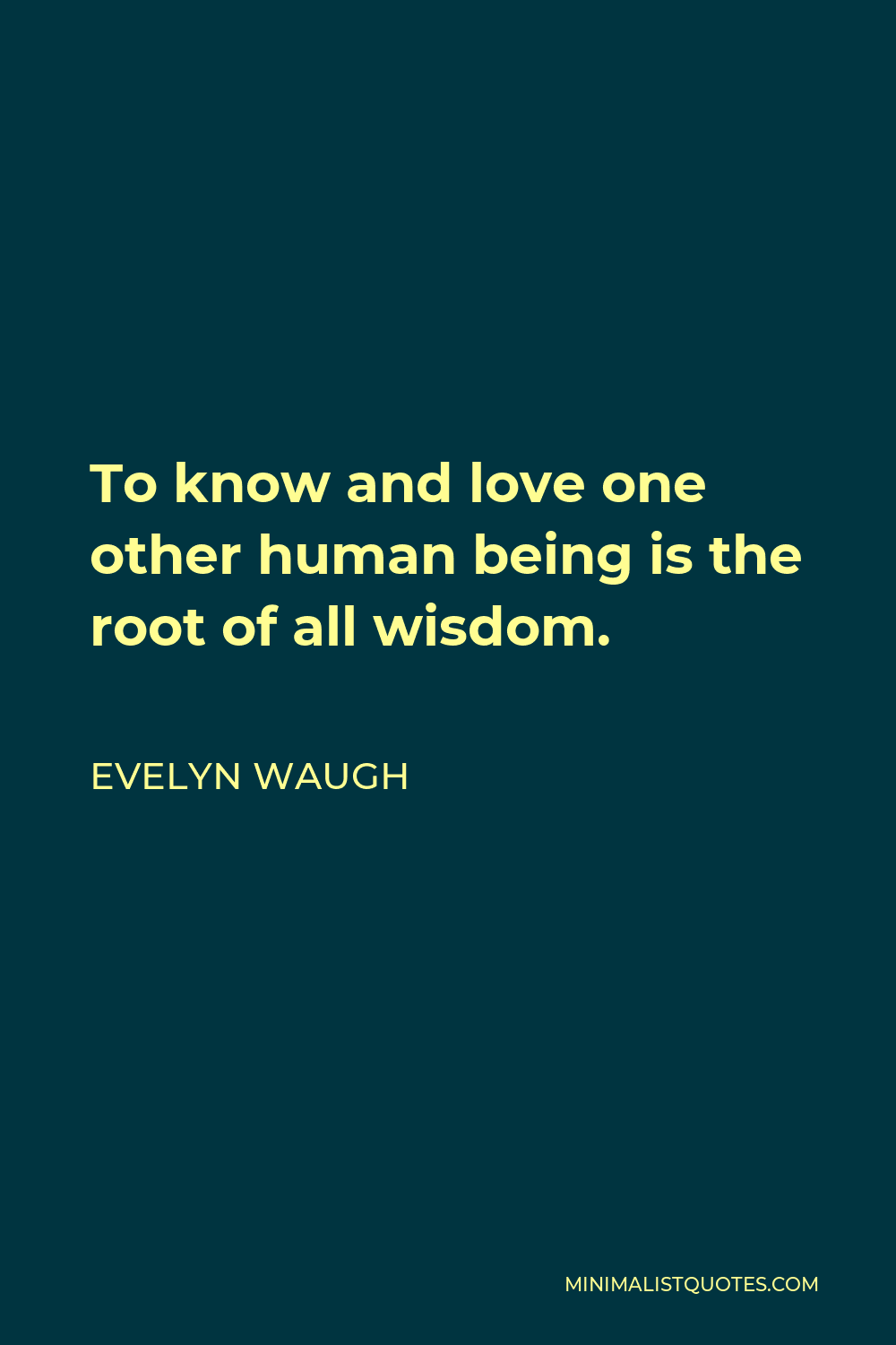 Evelyn Waugh Quote - To know and love one other human being is the root of all wisdom.