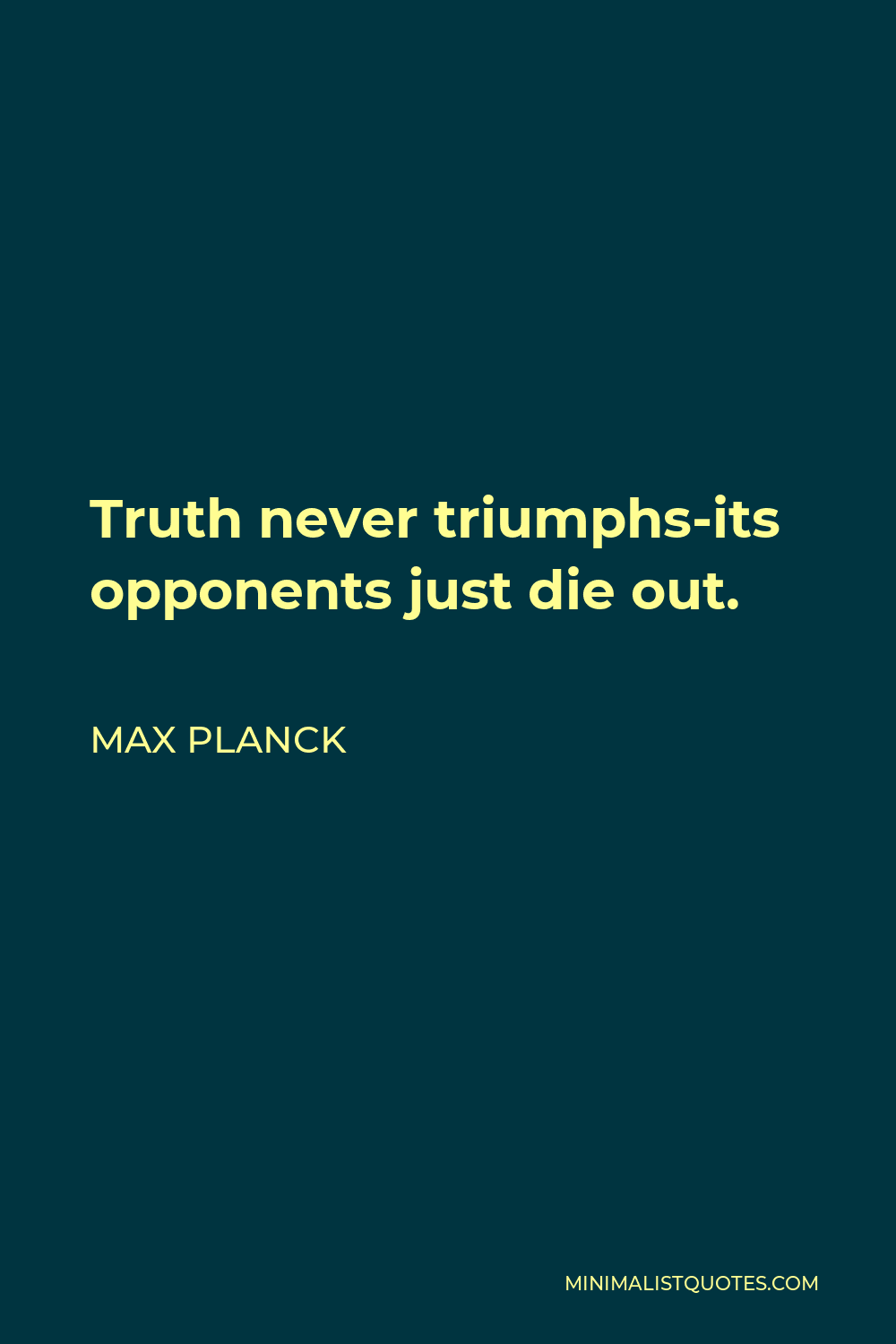 Max Planck Quote - Truth never triumphs-its opponents just die out.