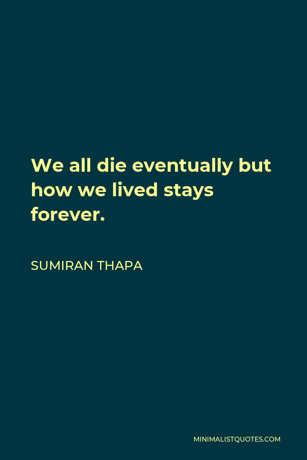 Sumiran Thapa Quote - We all die eventually but how we lived stays forever.