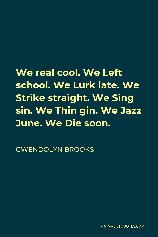Gwendolyn Brooks Quote - We real cool. We Left school. We Lurk late. We Strike straight. We Sing sin. We Thin gin. We Jazz June. We Die soon.
