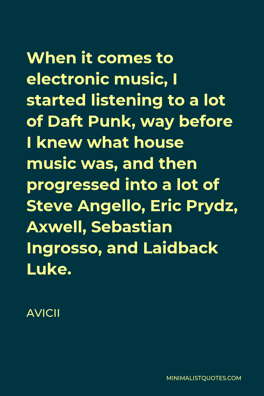 Avicii Quote - When it comes to electronic music, I started listening to a lot of Daft Punk, way before I knew what house music was, and then progressed into a lot of Steve Angello, Eric Prydz, Axwell, Sebastian Ingrosso, and Laidback Luke.