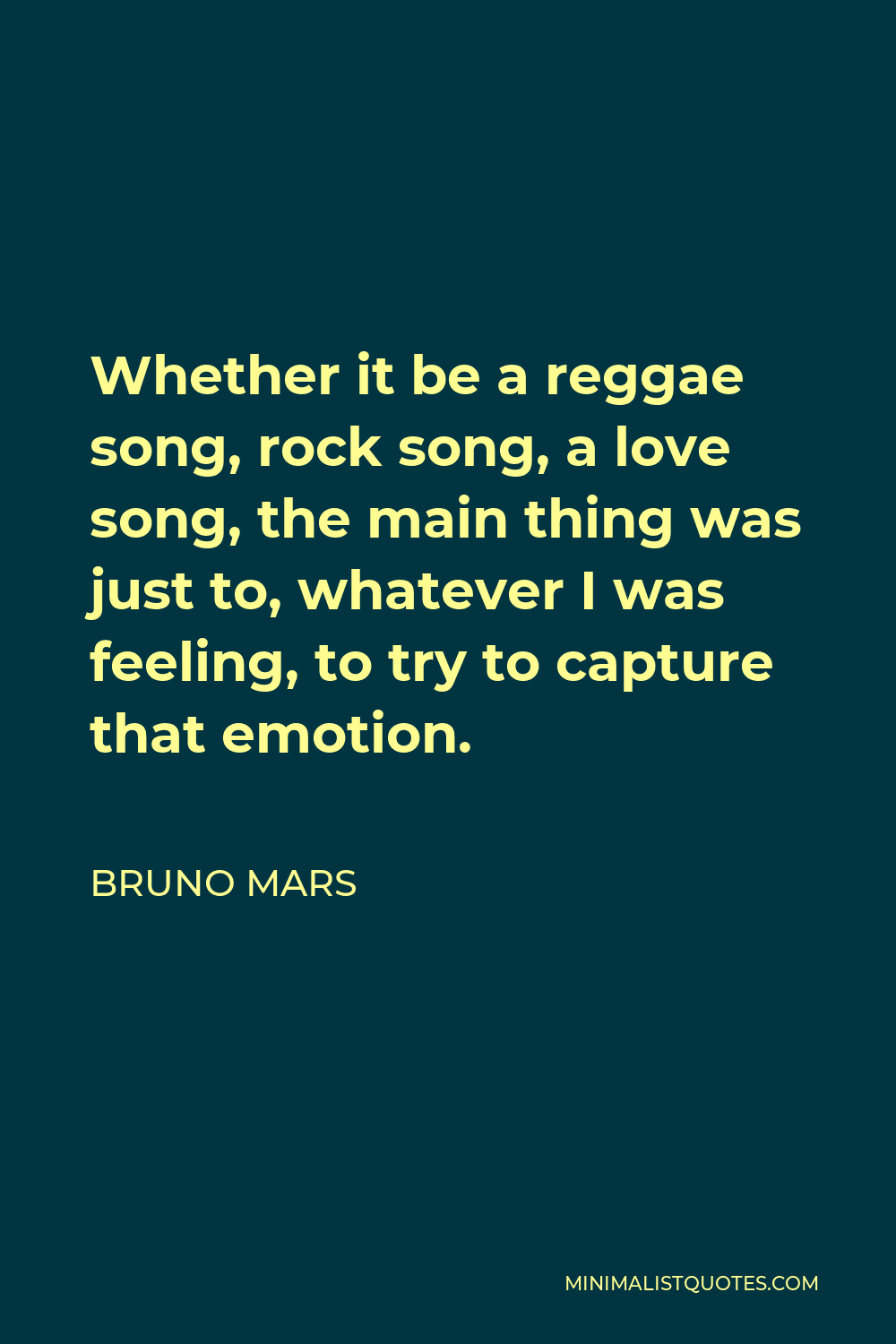 Bruno Mars Quote - Whether it be a reggae song, rock song, a love song, the main thing was just to, whatever I was feeling, to try to capture that emotion.
