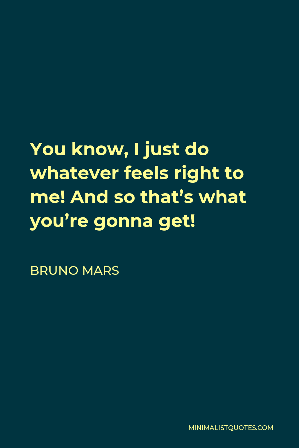 Bruno Mars Quote - You know, I just do whatever feels right to me! And so that's what you're gonna get!