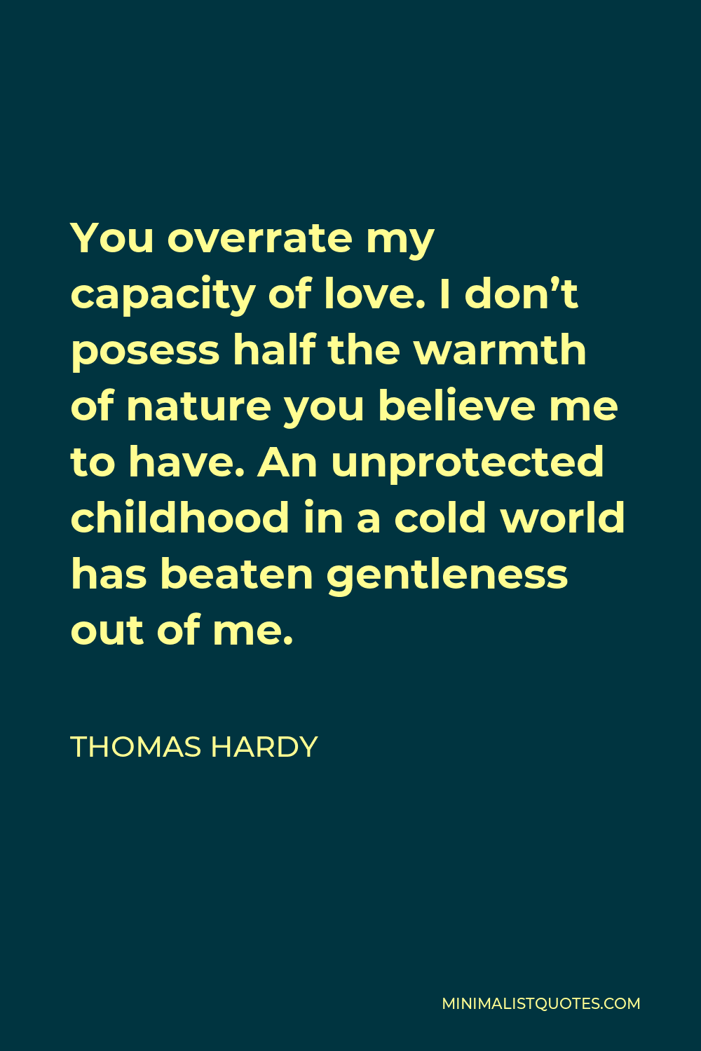 Thomas Hardy Quote - You overrate my capacity of love. I don't posess half the warmth of nature you believe me to have. An unprotected childhood in a cold world has beaten gentleness out of me.