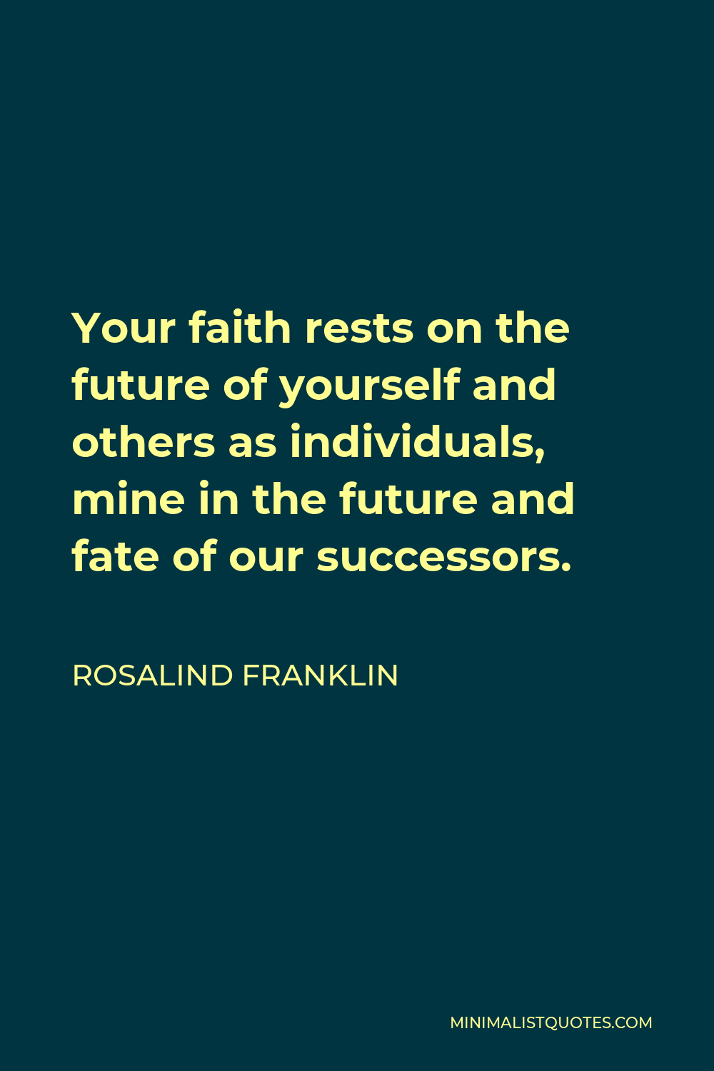 Rosalind Franklin Quote - Your faith rests on the future of yourself and others as individuals, mine in the future and fate of our successors.