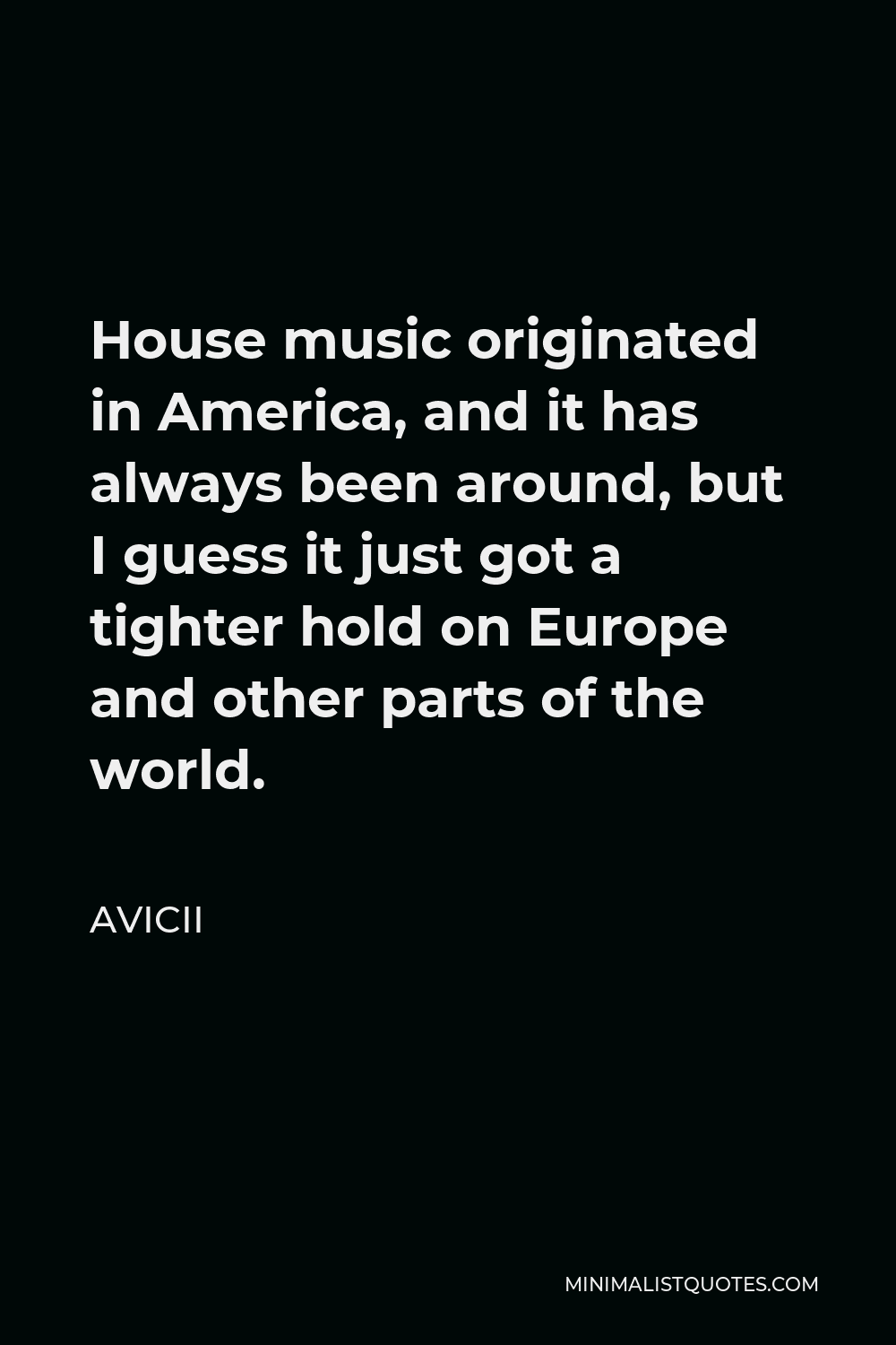 Avicii Quote - House music originated in America, and it has always been around, but I guess it just got a tighter hold on Europe and other parts of the world.