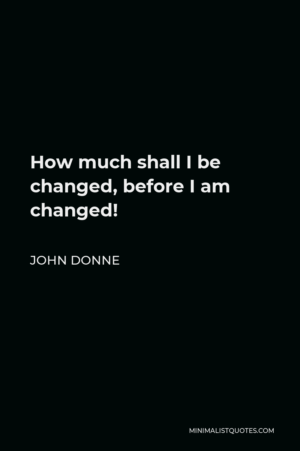 John Donne Quote - How much shall I be changed, before I am changed!