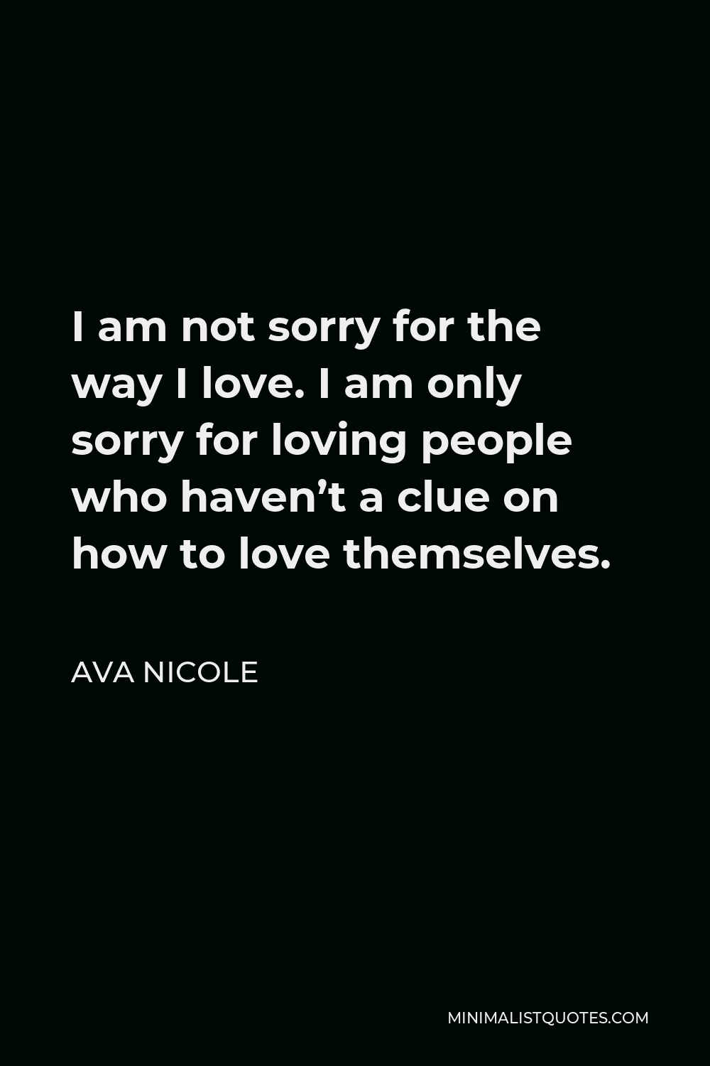 Ava Nicole Quote - I am not sorry for the way I love. I am only sorry for loving people who haven't a clue on how to love themselves.