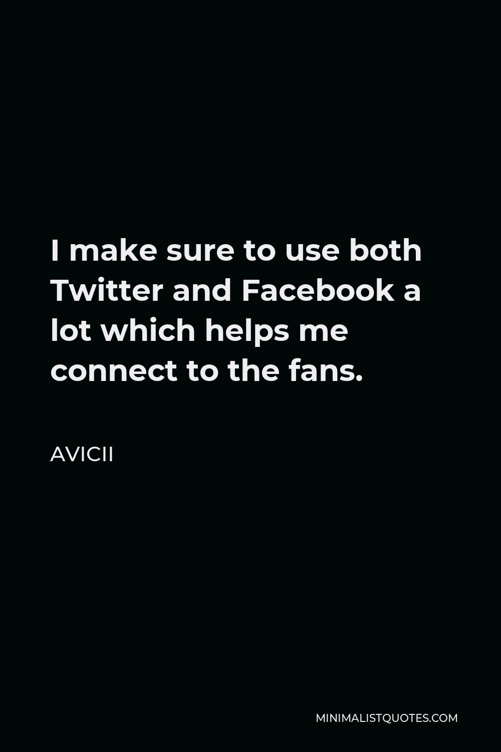 Avicii Quote - I make sure to use both Twitter and Facebook a lot which helps me connect to the fans.