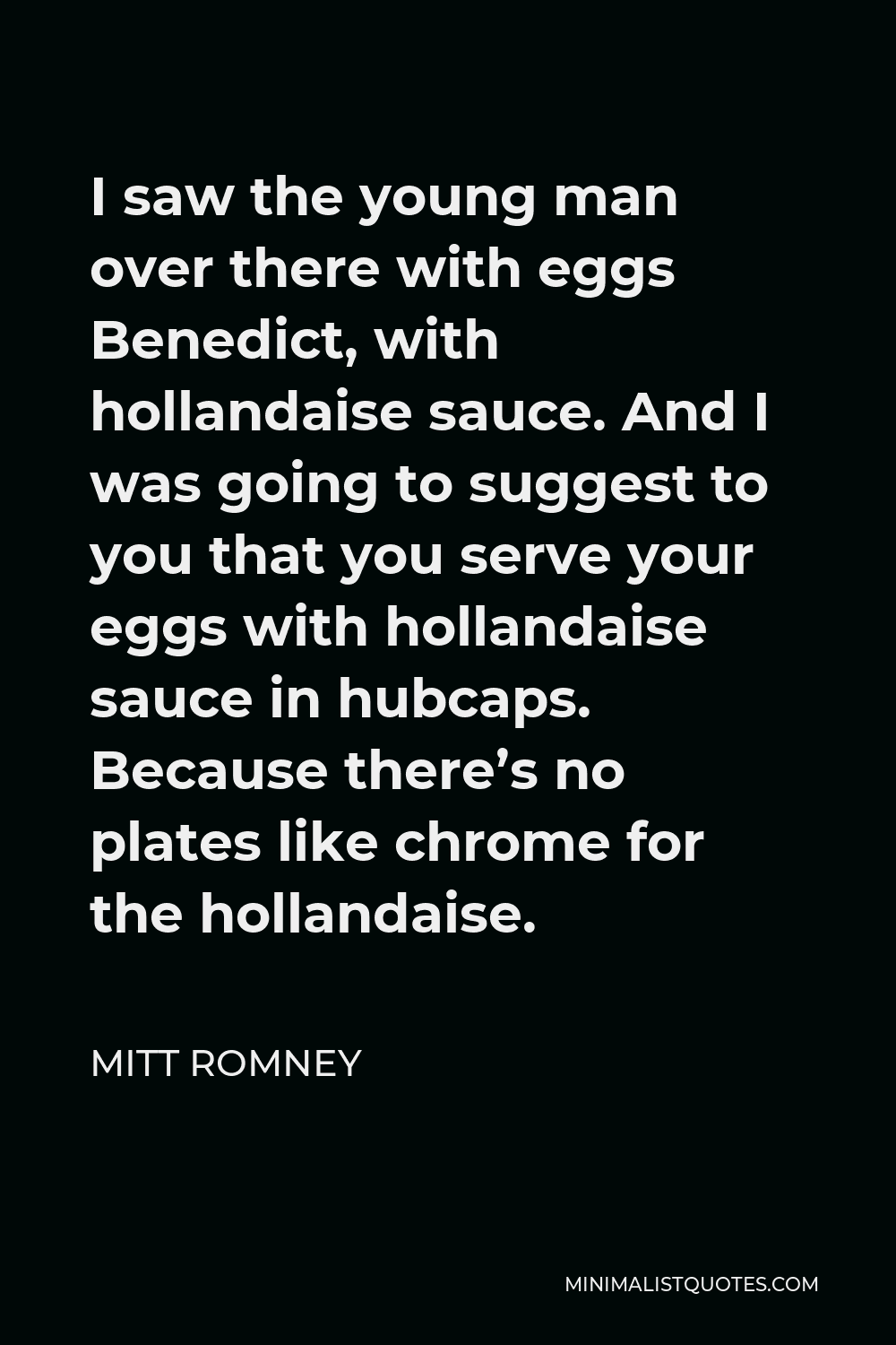 Mitt Romney Quote - I saw the young man over there with eggs Benedict, with hollandaise sauce. And I was going to suggest to you that you serve your eggs with hollandaise sauce in hubcaps. Because there's no plates like chrome for the hollandaise.