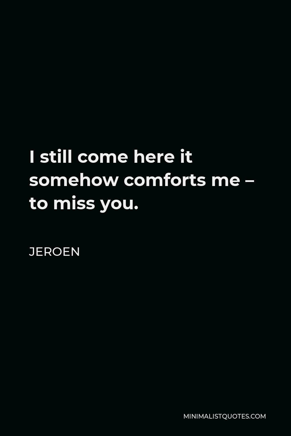 Jeroen Quote - I still come here it somehow comforts me – to miss you.