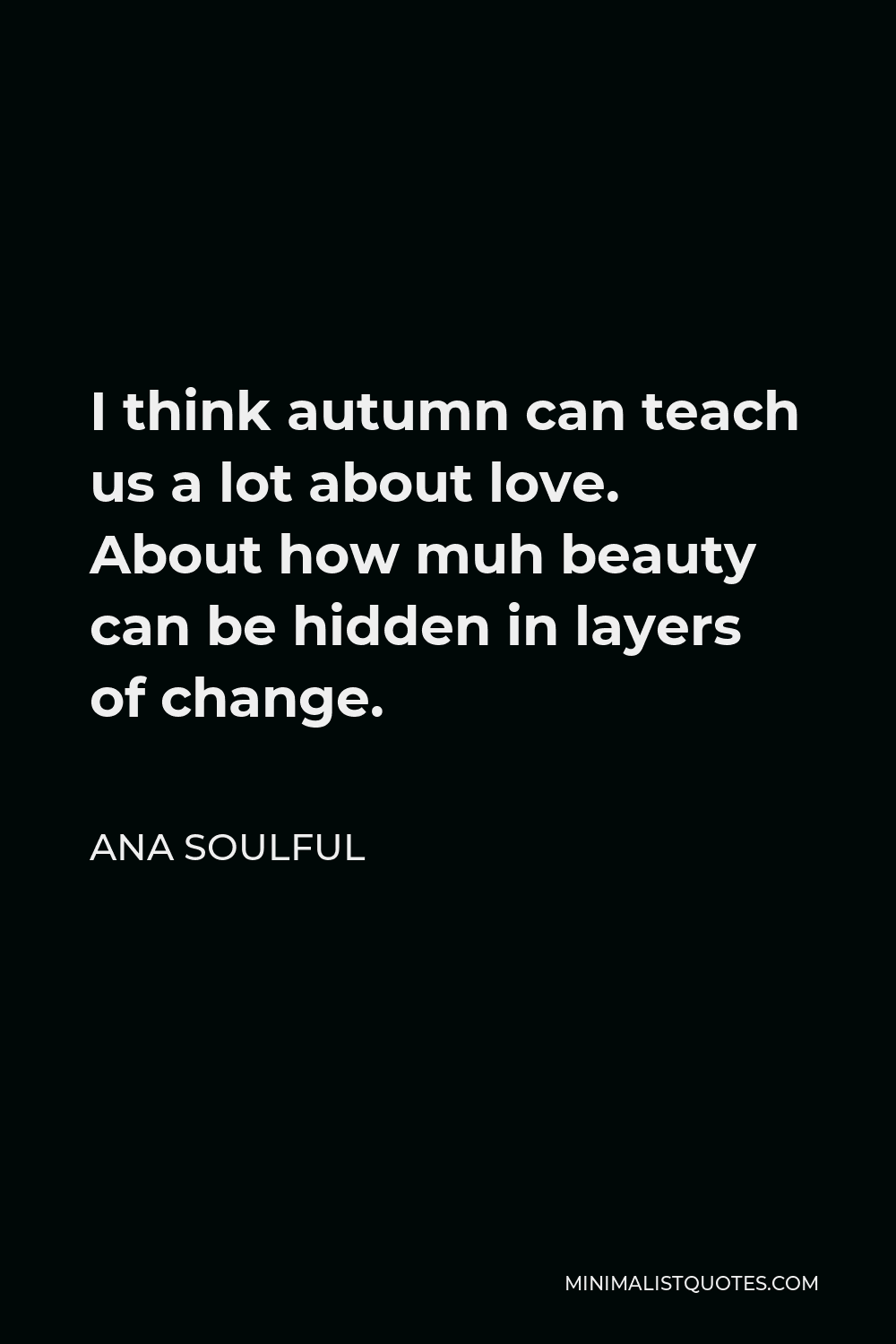 Ana Soulful Quote - I think autumn can teach us a lot about love. About how muh beauty can be hidden in layers of change.
