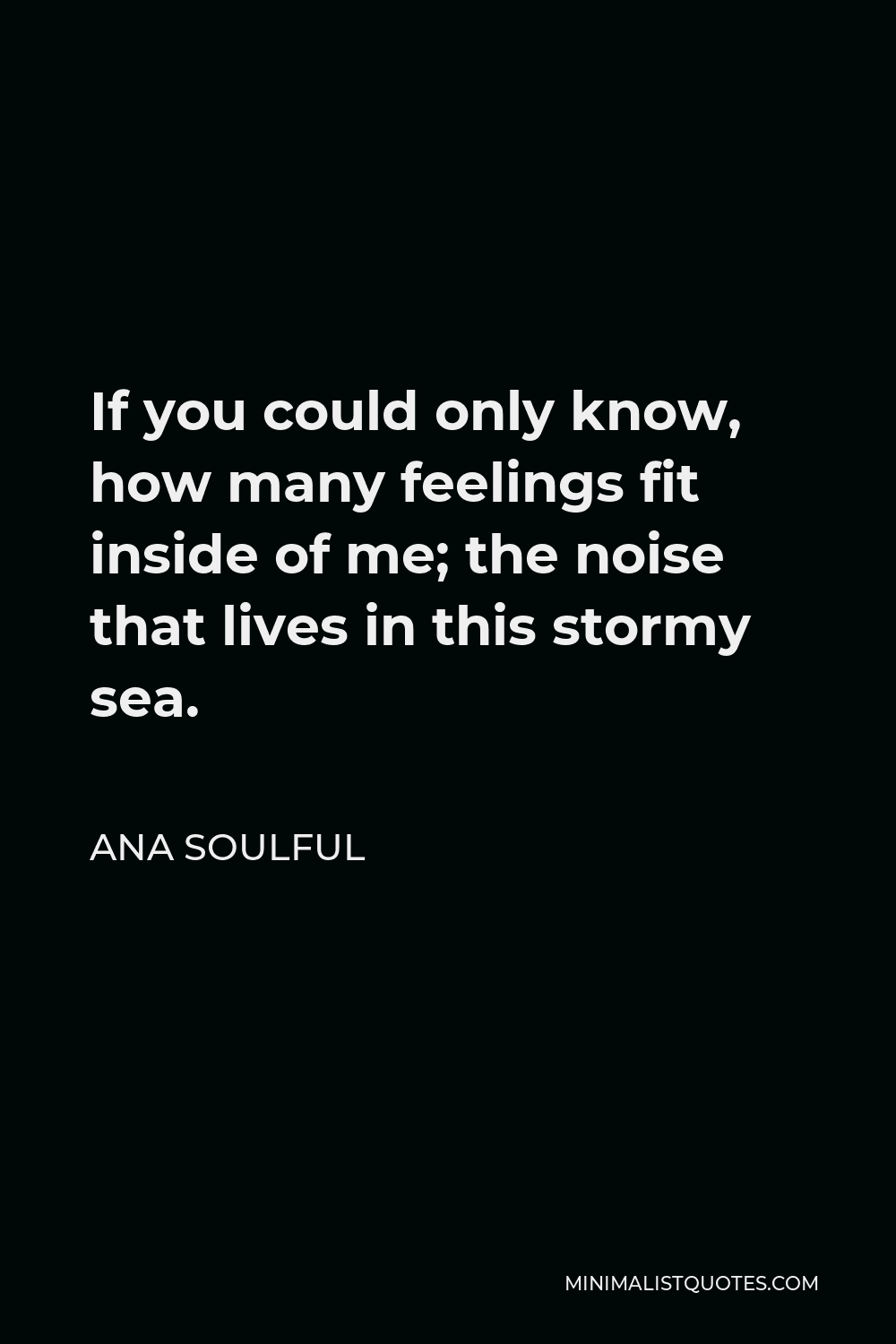 Ana Soulful Quote - If you could only know, how many feelings fit inside of me; the noise that lives in this stormy sea.