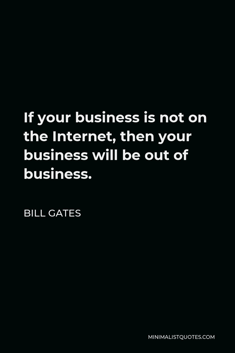 Bill Gates Quote: If your business is not on the Internet, then your  business will be out of business.