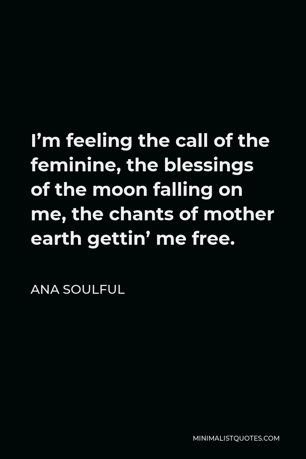 Ana Soulful Quote - I'm feeling the call of the feminine, the blessings of the moon falling on me, the chants of mother earth gettin' me free.