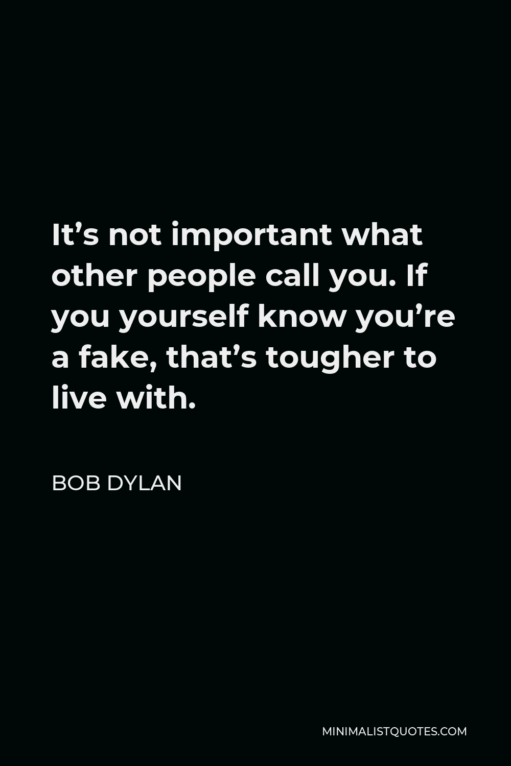 Bob Dylan Quote - It's not important what other people call you. If you yourself know you're a fake, that's tougher to live with.