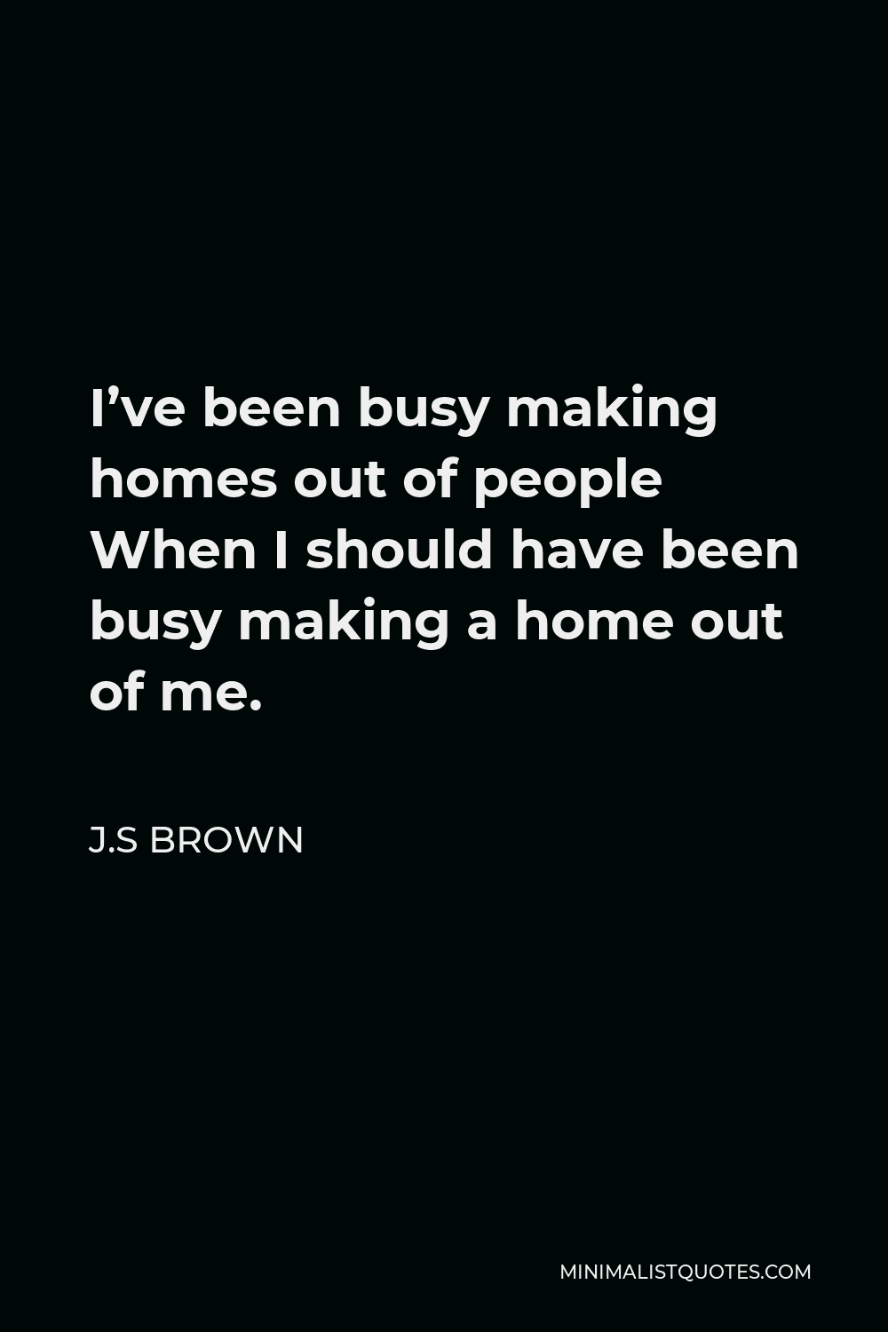 J.S Brown Quote - I've been busy making homes out of people When I should have been busy making a home out of me.