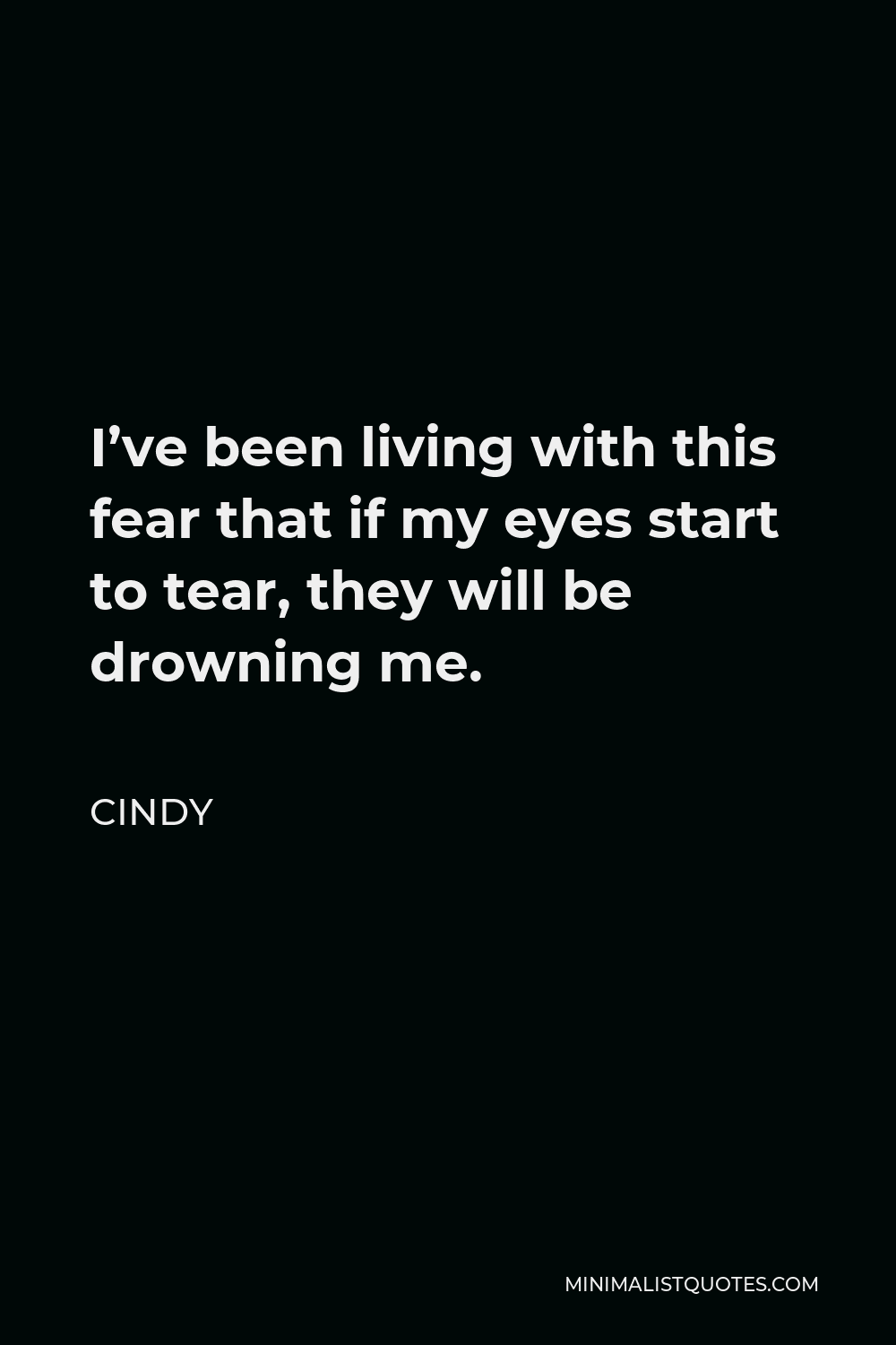 Cindy Quote - I've been living with this fear that if my eyes start to tear, they will be drowning me.