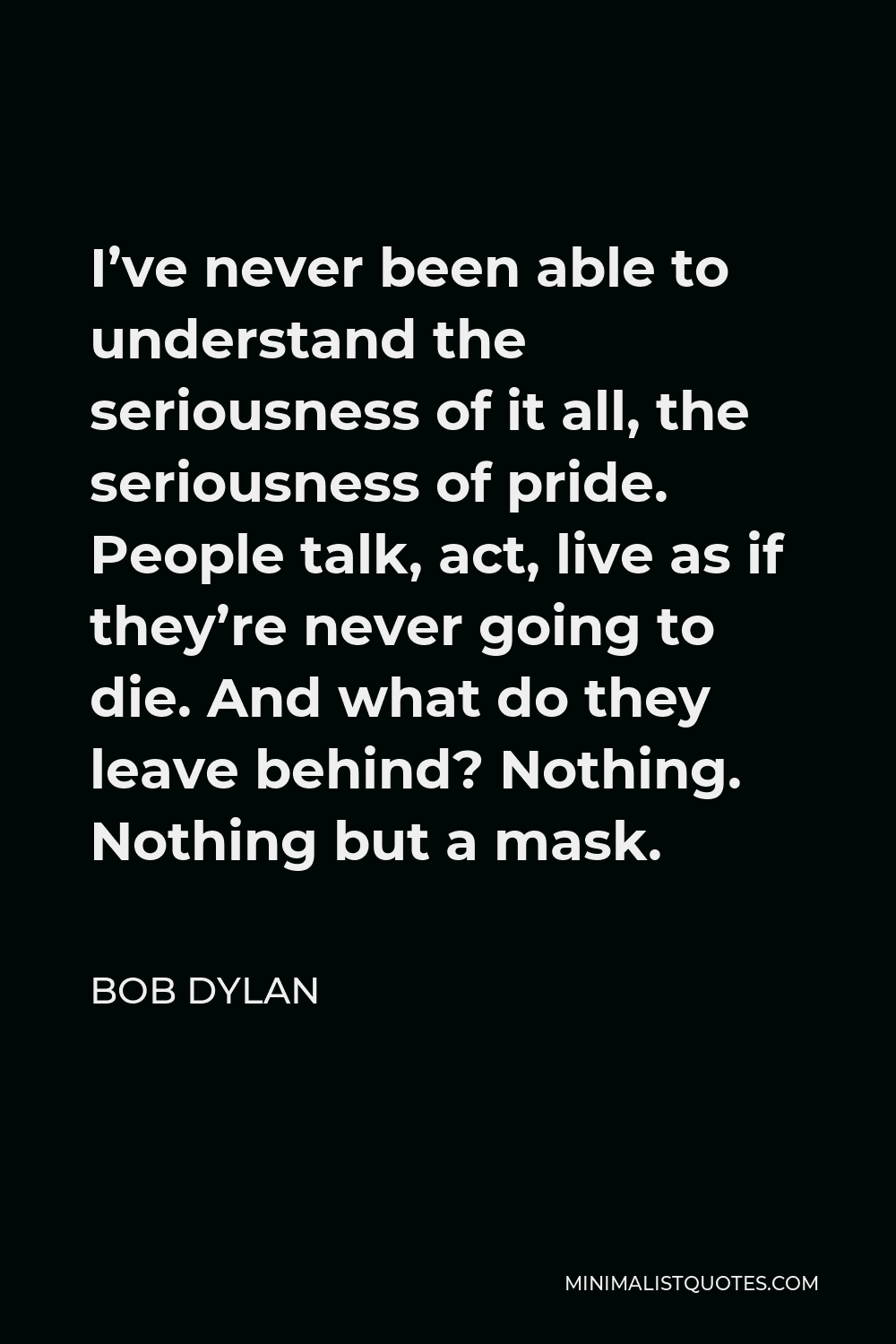 Bob Dylan Quote - I've never been able to understand the seriousness of it all, the seriousness of pride. People talk, act, live as if they're never going to die. And what do they leave behind? Nothing. Nothing but a mask.