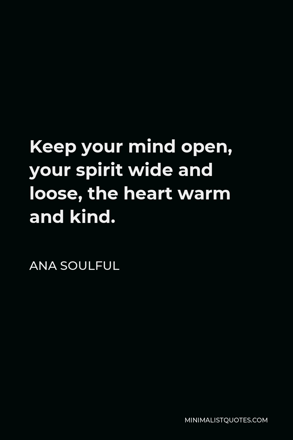 Ana Soulful Quote - Keep your mind open, your spirit wide and loose, the heart warm and kind.