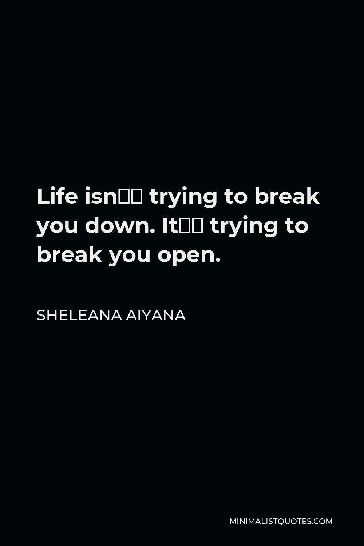 Sheleana Aiyana Quote - Life isn't trying to break you down. It's trying to break you open.