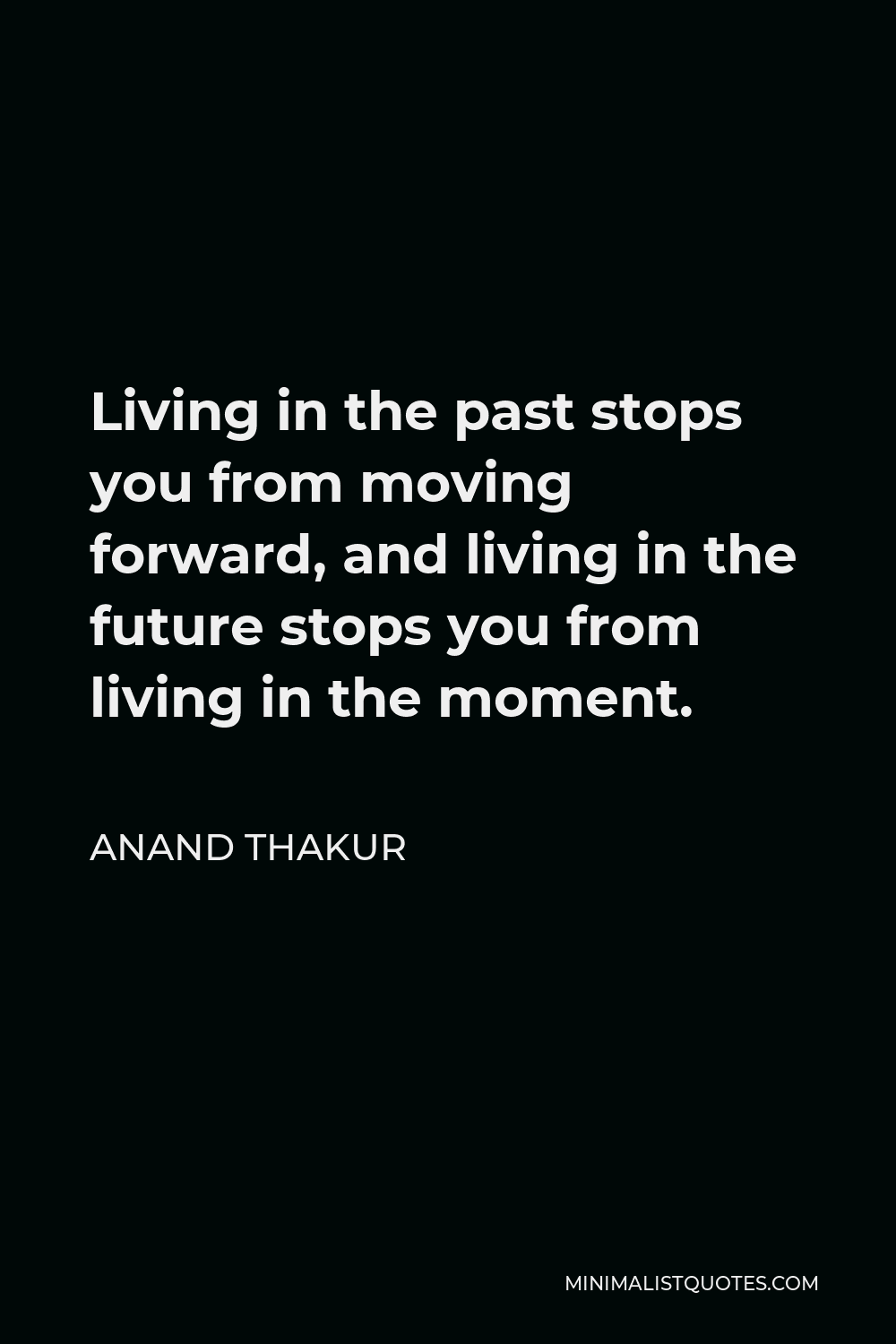 Anand Thakur Quote - Living in the past stops you from moving forward, and living in the future stops you from living in the moment.