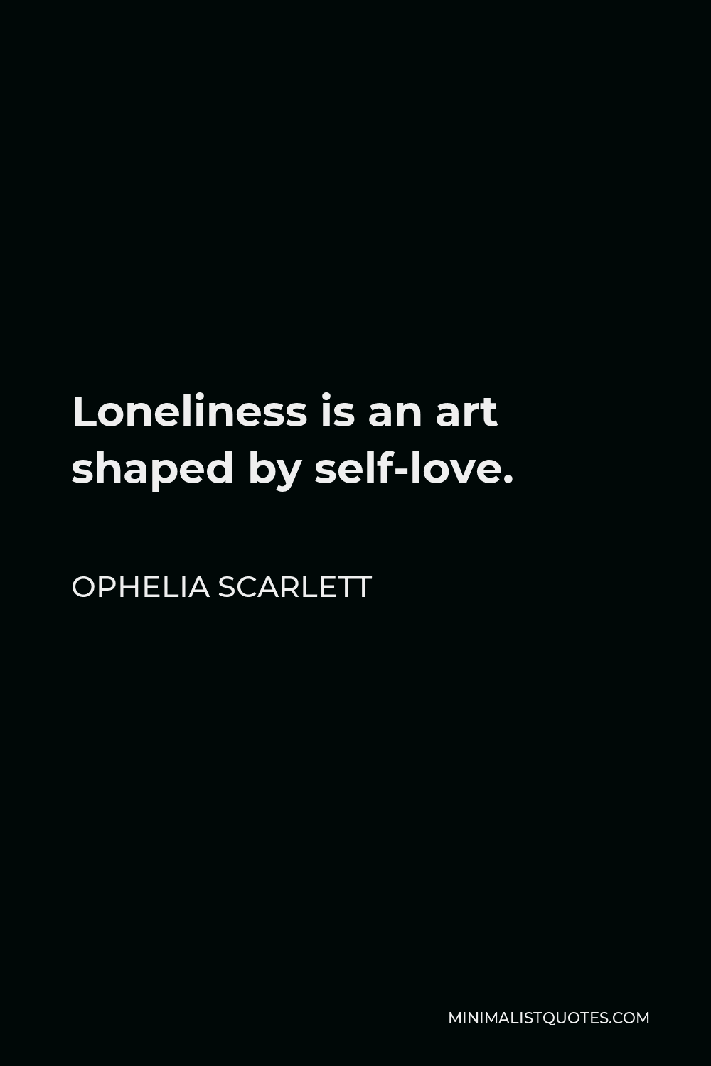 Ophelia Scarlett Quote - Loneliness is an art shaped by self-love.